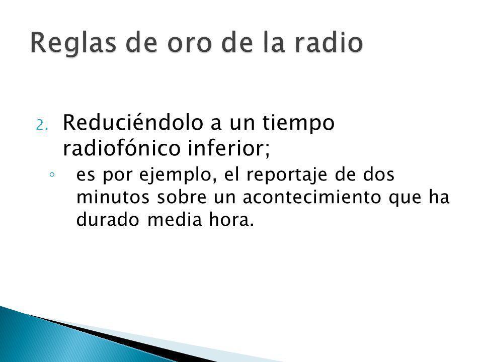 2. Reduciéndolo a un tiempo radiofónico inferior; es por ejemplo, el reportaje de dos minutos sobre un acontecimiento que ha durado media hora.