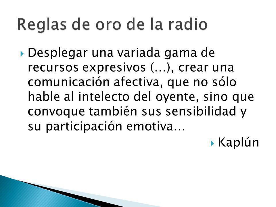 Desplegar una variada gama de recursos expresivos (…), crear una comunicación afectiva, que no sólo hable al intelecto del oyente, sino que convoque también sus sensibilidad y su participación emotiva… Kaplún