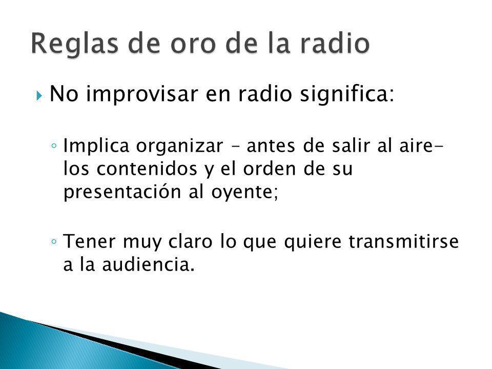 No improvisar en radio significa: Implica organizar – antes de salir al aire- los contenidos y el orden de su presentación al oyente; Tener muy claro lo que quiere transmitirse a la audiencia.