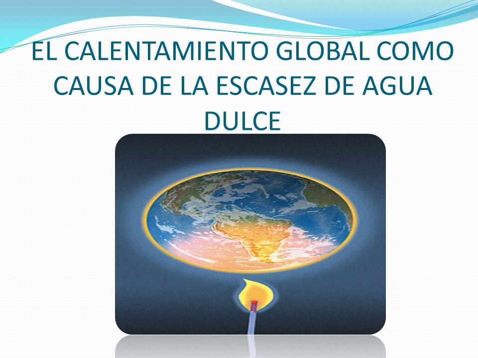 EL CALENTAMIENTO GLOBAL COMO CAUSA DE LA ESCASEZ DE AGUA DULCE