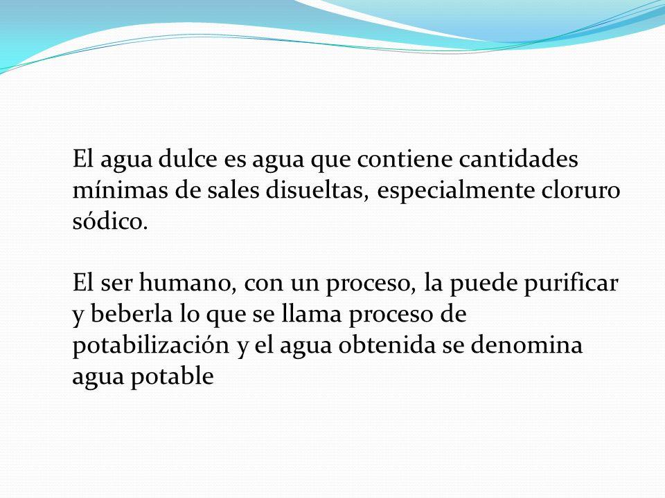 El agua dulce es agua que contiene cantidades mínimas de sales disueltas, especialmente cloruro sódico. El ser humano, con un proceso, la puede purifi
