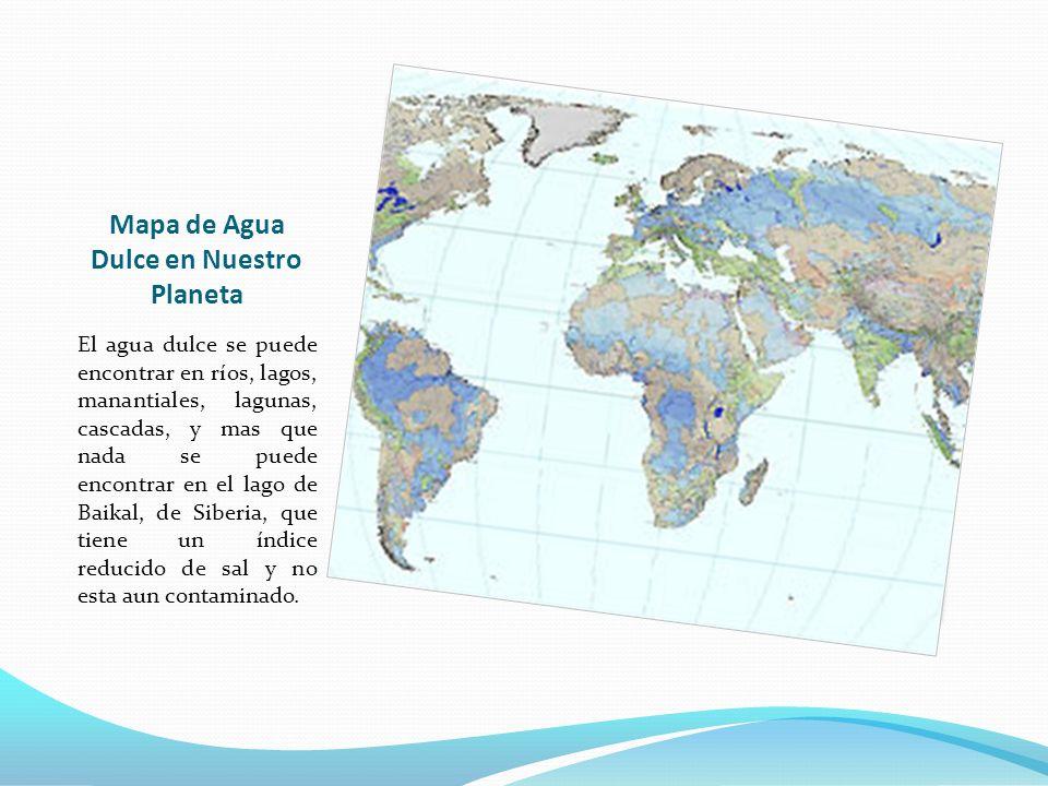 Mapa de Agua Dulce en Nuestro Planeta El agua dulce se puede encontrar en ríos, lagos, manantiales, lagunas, cascadas, y mas que nada se puede encontr