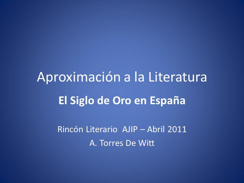 Aproximación a la Literatura El Siglo de Oro en España Rincón Literario AJIP – Abril 2011 A.