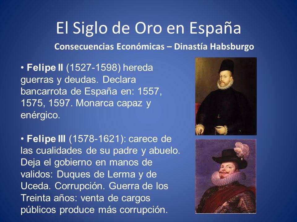 El Siglo de Oro en España Consecuencias Económicas – Dinastía Habsburgo Felipe II (1527-1598) hereda guerras y deudas.