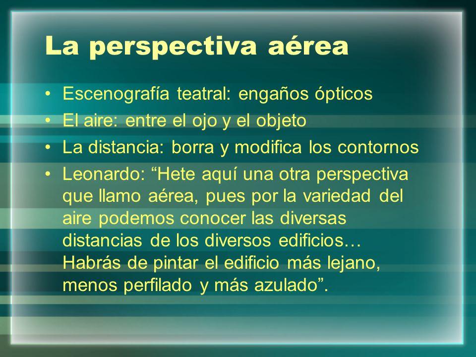 La perspectiva aérea Escenografía teatral: engaños ópticos El aire: entre el ojo y el objeto La distancia: borra y modifica los contornos Leonardo: He