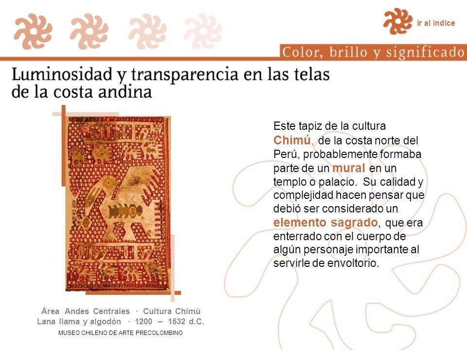 ir al índice Este tapiz de la cultura Chimú, de la costa norte del Perú, probablemente formaba parte de un mural en un templo o palacio. Su calidad y
