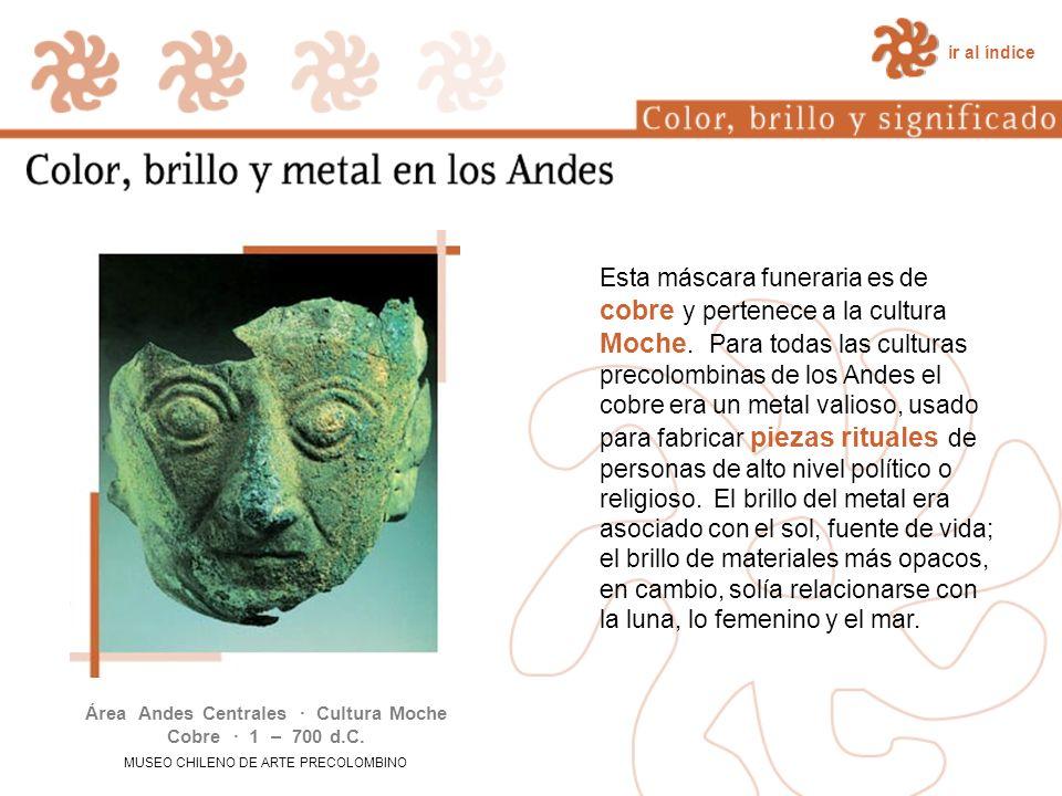 Esta máscara funeraria es de cobre y pertenece a la cultura Moche. Para todas las culturas precolombinas de los Andes el cobre era un metal valioso, u