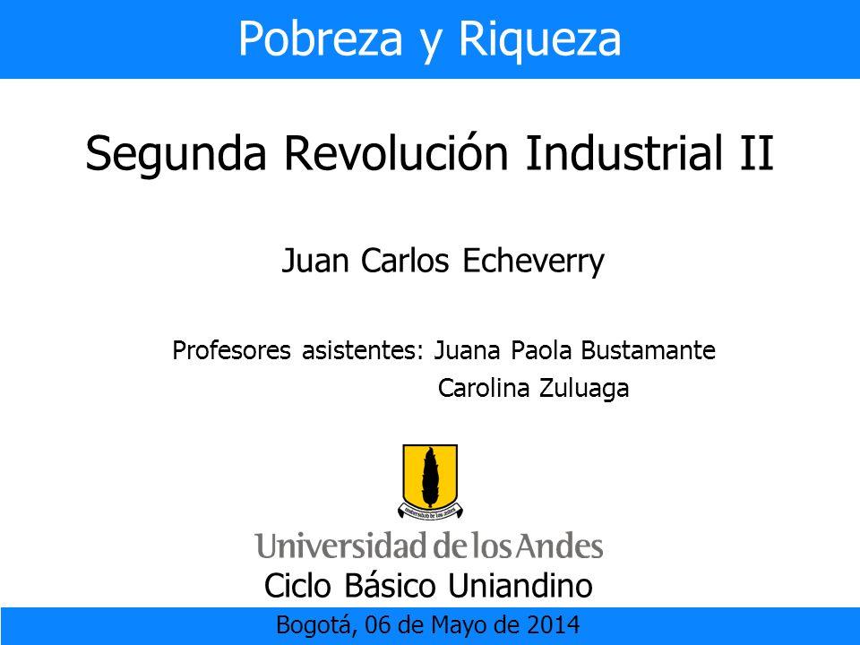 Pobreza y Riqueza Segunda Revolución Industrial II Ciclo Básico Uniandino Bogotá, 06 de Mayo de 2014 Juan Carlos Echeverry Profesores asistentes: Juan