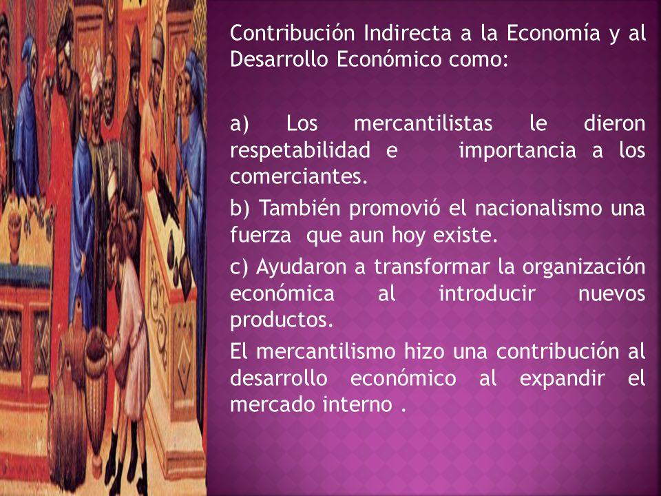 Contribución Indirecta a la Economía y al Desarrollo Económico como: a) Los mercantilistas le dieron respetabilidad e importancia a los comerciantes.
