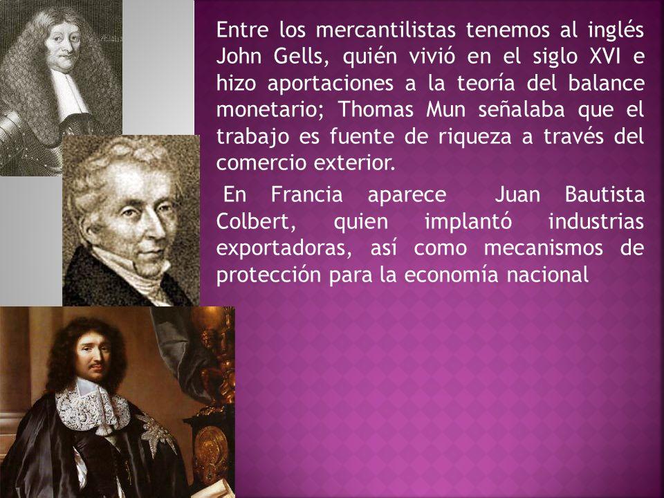 Entre los mercantilistas tenemos al inglés John Gells, quién vivió en el siglo XVI e hizo aportaciones a la teoría del balance monetario; Thomas Mun señalaba que el trabajo es fuente de riqueza a través del comercio exterior.