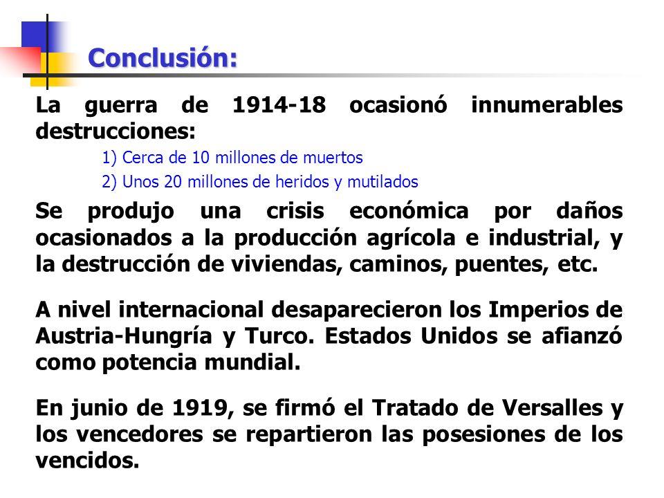 Conclusión: La guerra de 1914-18 ocasionó innumerables destrucciones: 1) Cerca de 10 millones de muertos 2) Unos 20 millones de heridos y mutilados Se