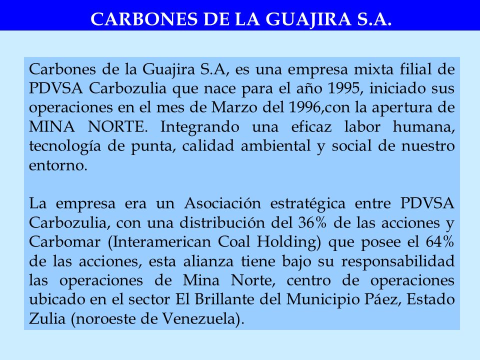 Carbones de la Guajira S.A, es una empresa mixta filial de PDVSA Carbozulia que nace para el año 1995, iniciado sus operaciones en el mes de Marzo del