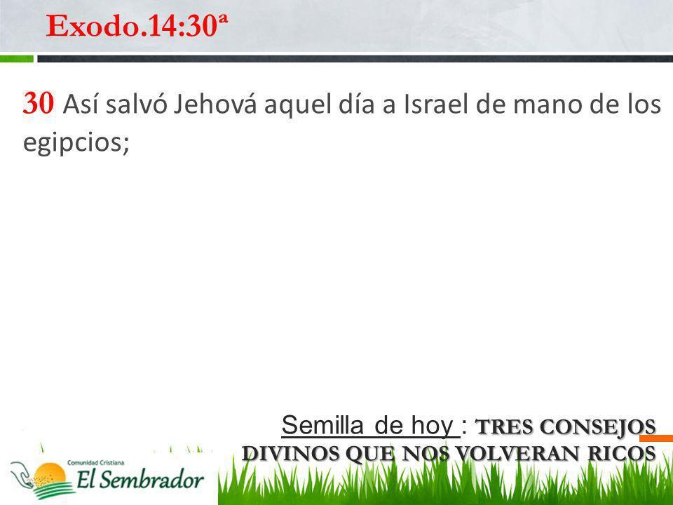 TRES CONSEJOS DIVINOS QUE NOS VOLVERAN RICOS Semilla de hoy : TRES CONSEJOS DIVINOS QUE NOS VOLVERAN RICOS Exodo.14:30ª 30 Así salvó Jehová aquel día
