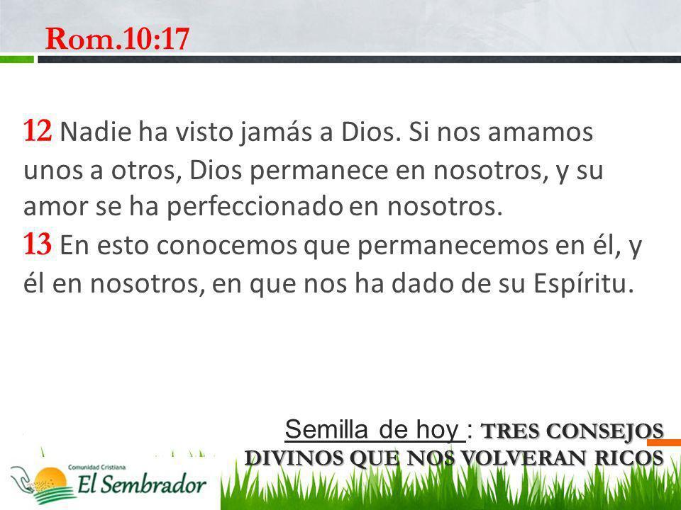 TRES CONSEJOS DIVINOS QUE NOS VOLVERAN RICOS Semilla de hoy : TRES CONSEJOS DIVINOS QUE NOS VOLVERAN RICOS Rom.10:17 12 Nadie ha visto jamás a Dios. S
