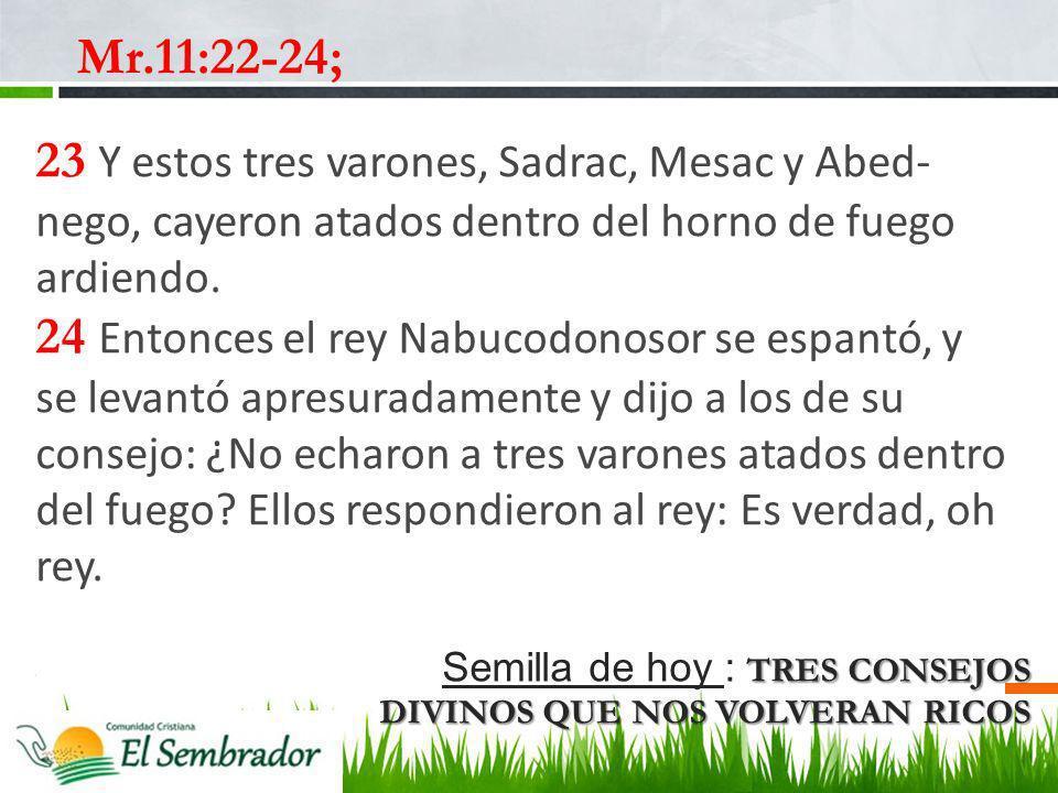 TRES CONSEJOS DIVINOS QUE NOS VOLVERAN RICOS Semilla de hoy : TRES CONSEJOS DIVINOS QUE NOS VOLVERAN RICOS Mr.11:22-24; 23 Y estos tres varones, Sadra