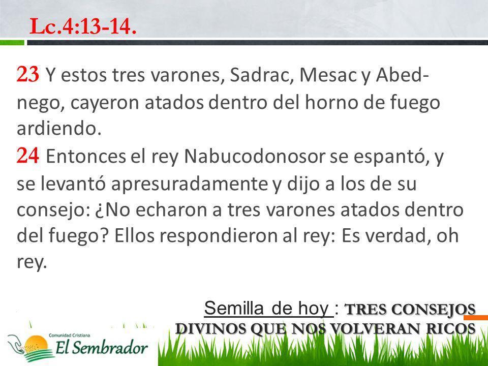 TRES CONSEJOS DIVINOS QUE NOS VOLVERAN RICOS Semilla de hoy : TRES CONSEJOS DIVINOS QUE NOS VOLVERAN RICOS Lc.4:13-14. 23 Y estos tres varones, Sadrac