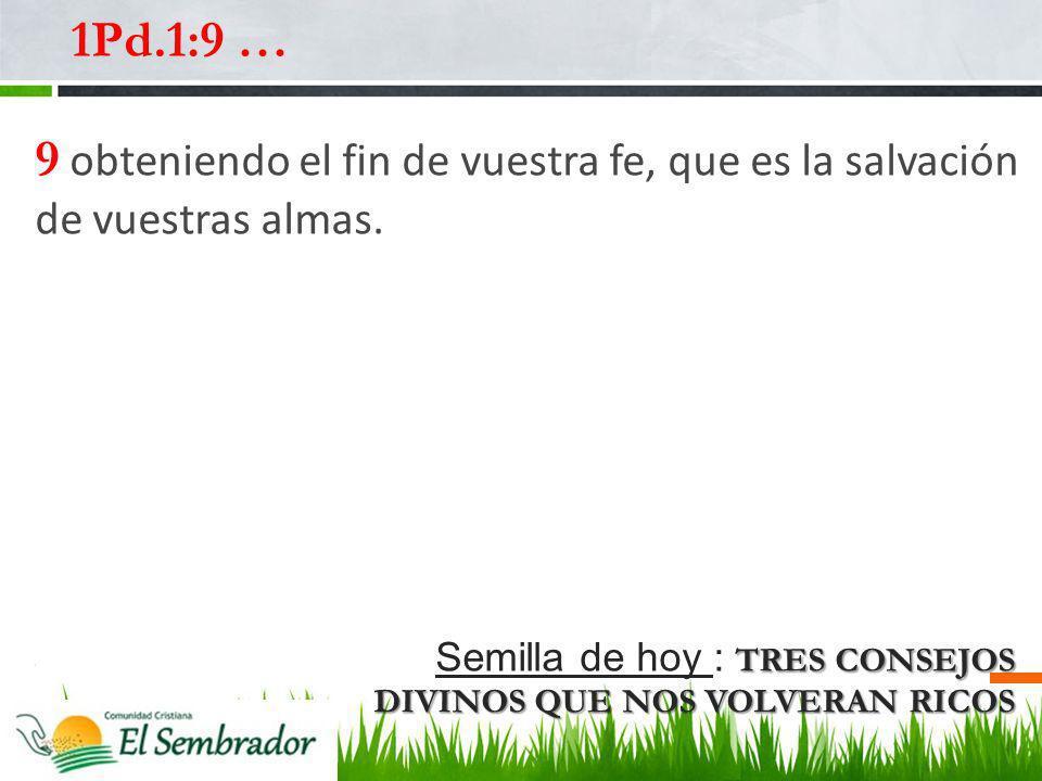 TRES CONSEJOS DIVINOS QUE NOS VOLVERAN RICOS Semilla de hoy : TRES CONSEJOS DIVINOS QUE NOS VOLVERAN RICOS 1Pd.1:9 … 9 obteniendo el fin de vuestra fe