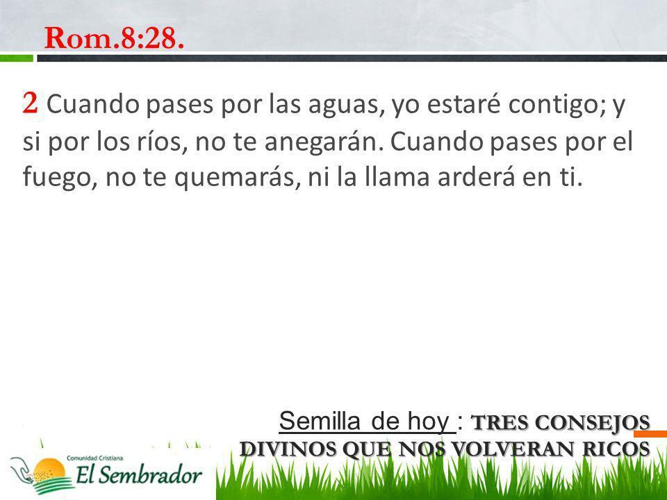 TRES CONSEJOS DIVINOS QUE NOS VOLVERAN RICOS Semilla de hoy : TRES CONSEJOS DIVINOS QUE NOS VOLVERAN RICOS Rom.8:28. 2 Cuando pases por las aguas, yo