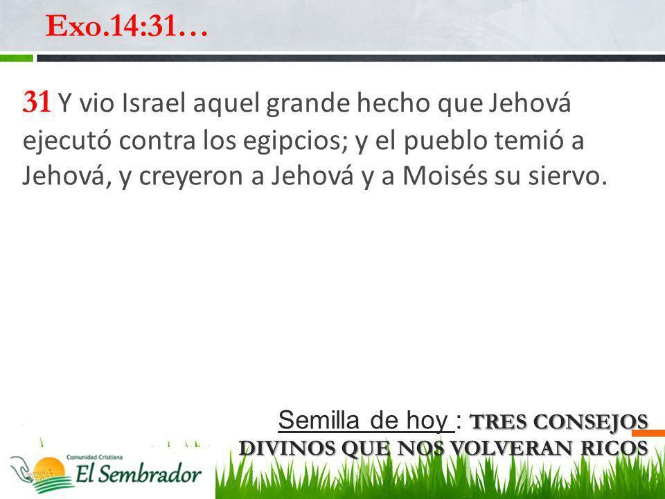 TRES CONSEJOS DIVINOS QUE NOS VOLVERAN RICOS Semilla de hoy : TRES CONSEJOS DIVINOS QUE NOS VOLVERAN RICOS Exo.14:31… 31 Y vio Israel aquel grande hec