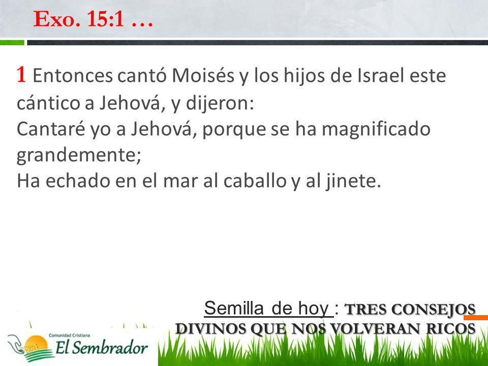 TRES CONSEJOS DIVINOS QUE NOS VOLVERAN RICOS Semilla de hoy : TRES CONSEJOS DIVINOS QUE NOS VOLVERAN RICOS Exo. 15:1 … 1 Entonces cantó Moisés y los h