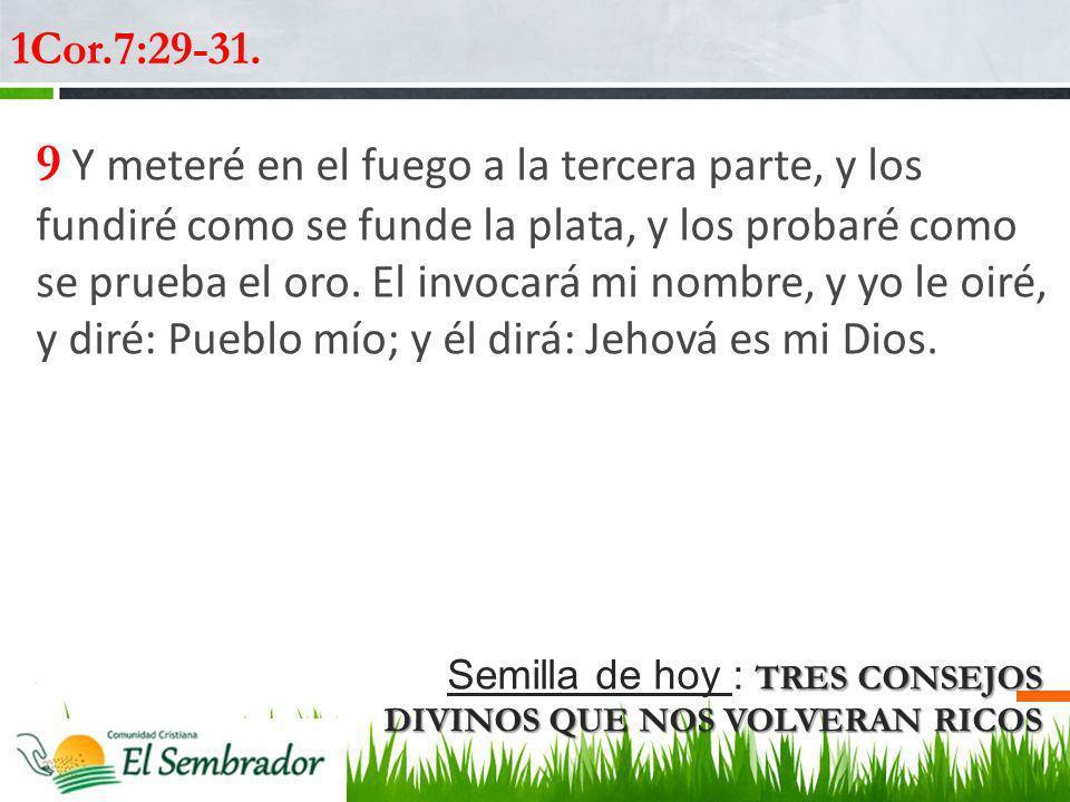 TRES CONSEJOS DIVINOS QUE NOS VOLVERAN RICOS Semilla de hoy : TRES CONSEJOS DIVINOS QUE NOS VOLVERAN RICOS 1Cor.7:29-31. 9 Y meteré en el fuego a la t