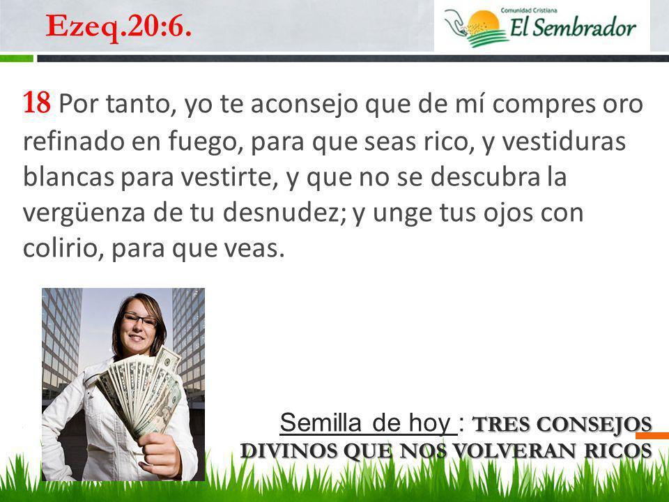 TRES CONSEJOS DIVINOS QUE NOS VOLVERAN RICOS Semilla de hoy : TRES CONSEJOS DIVINOS QUE NOS VOLVERAN RICOS …¿Por qué no los llevo directamente a Elim.