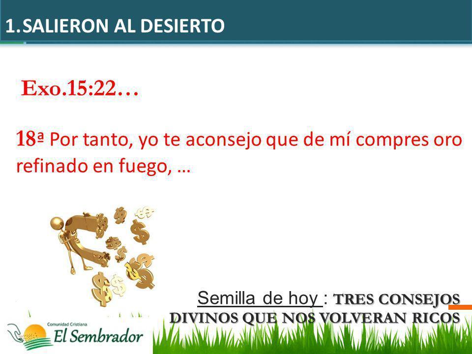 Exo.15:22… 18 ª Por tanto, yo te aconsejo que de mí compres oro refinado en fuego, … 1.SALIERON AL DESIERTO TRES CONSEJOS DIVINOS QUE NOS VOLVERAN RIC