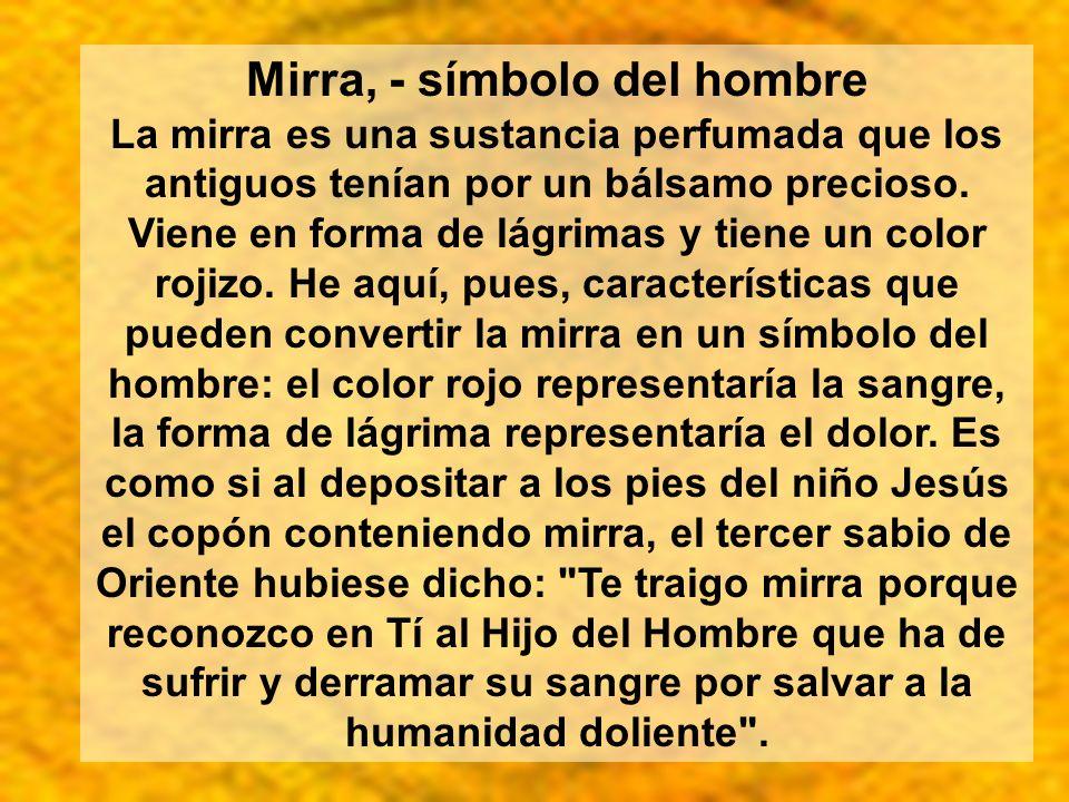 Mirra, - símbolo del hombre La mirra es una sustancia perfumada que los antiguos tenían por un bálsamo precioso. Viene en forma de lágrimas y tiene un