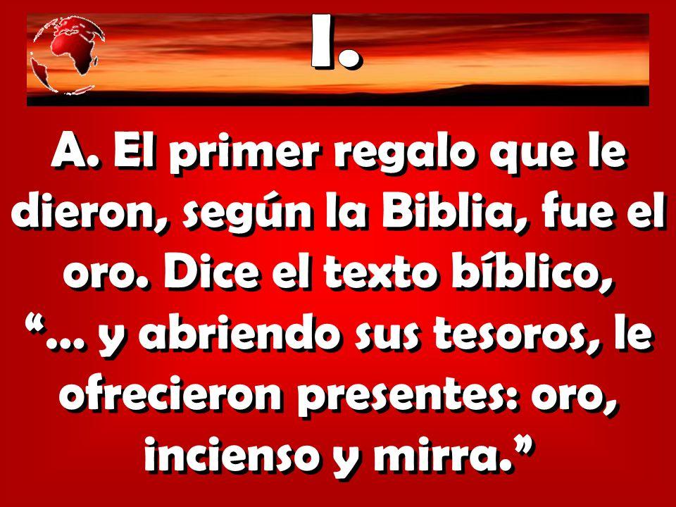 A. El primer regalo que le dieron, según la Biblia, fue el oro. Dice el texto bíblico, … y abriendo sus tesoros, le ofrecieron presentes: oro, inciens