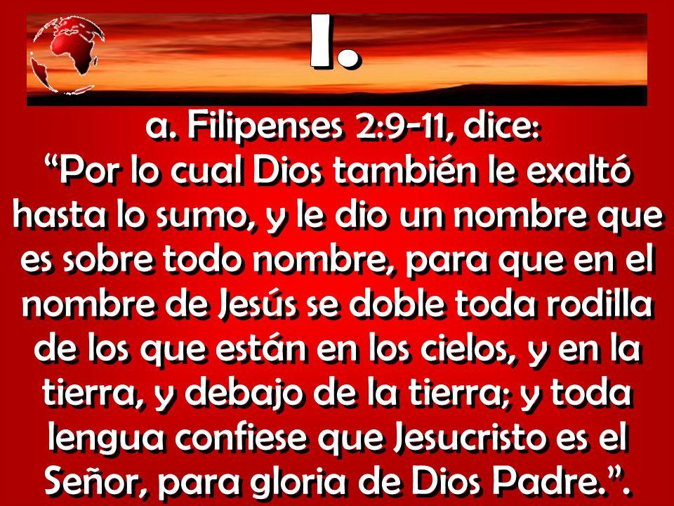 a. Filipenses 2:9-11, dice: Por lo cual Dios también le exaltó hasta lo sumo, y le dio un nombre que es sobre todo nombre, para que en el nombre de Je