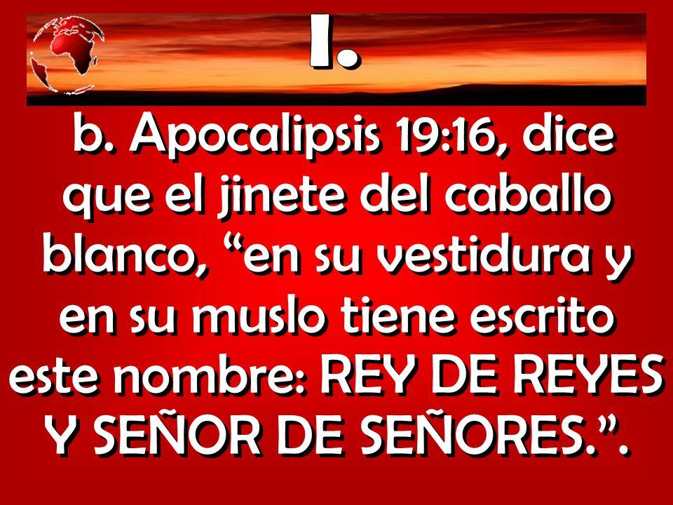 b. Apocalipsis 19:16, dice que el jinete del caballo blanco, en su vestidura y en su muslo tiene escrito este nombre: REY DE REYES Y SEÑOR DE SEÑORES.