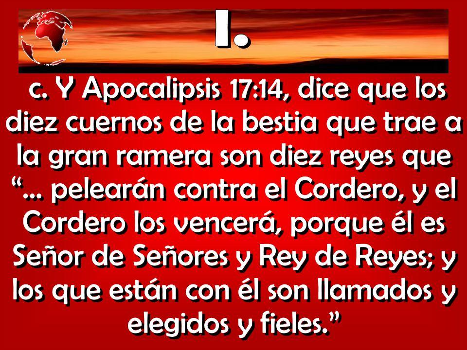c. Y Apocalipsis 17:14, dice que los diez cuernos de la bestia que trae a la gran ramera son diez reyes que … pelearán contra el Cordero, y el Cordero