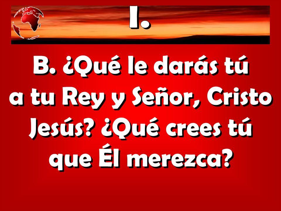 B. ¿Qué le darás tú a tu Rey y Señor, Cristo Jesús? ¿Qué crees tú que Él merezca?