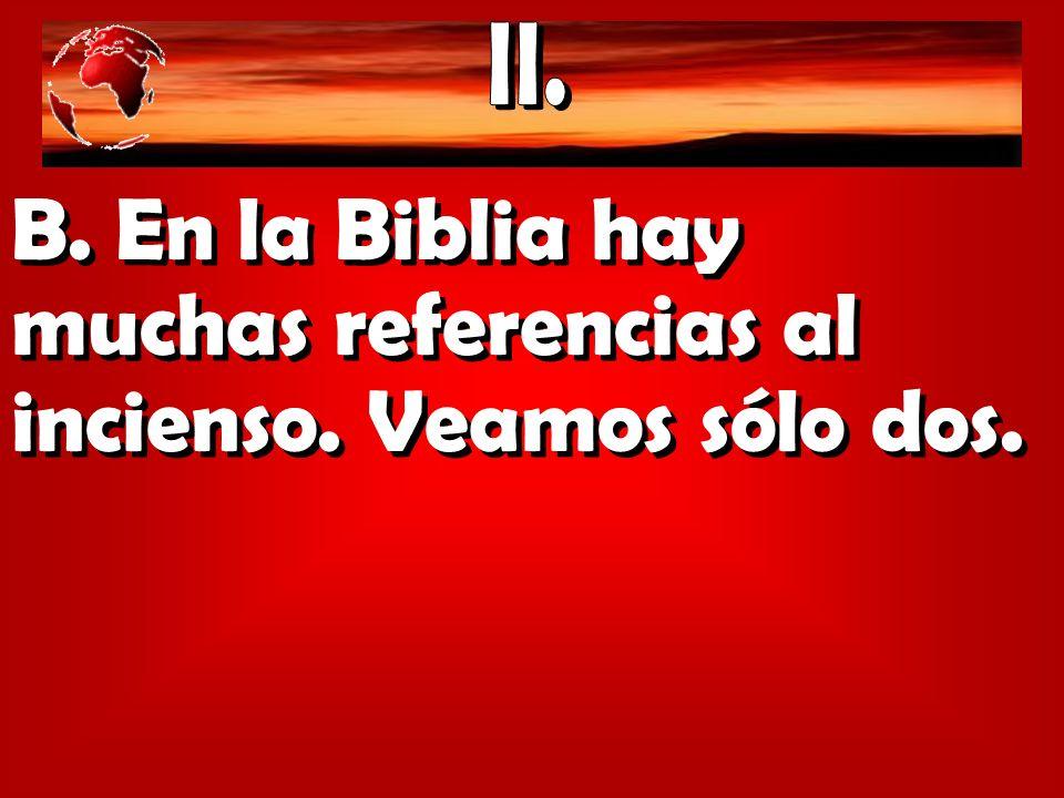 B. En la Biblia hay muchas referencias al incienso. Veamos sólo dos.