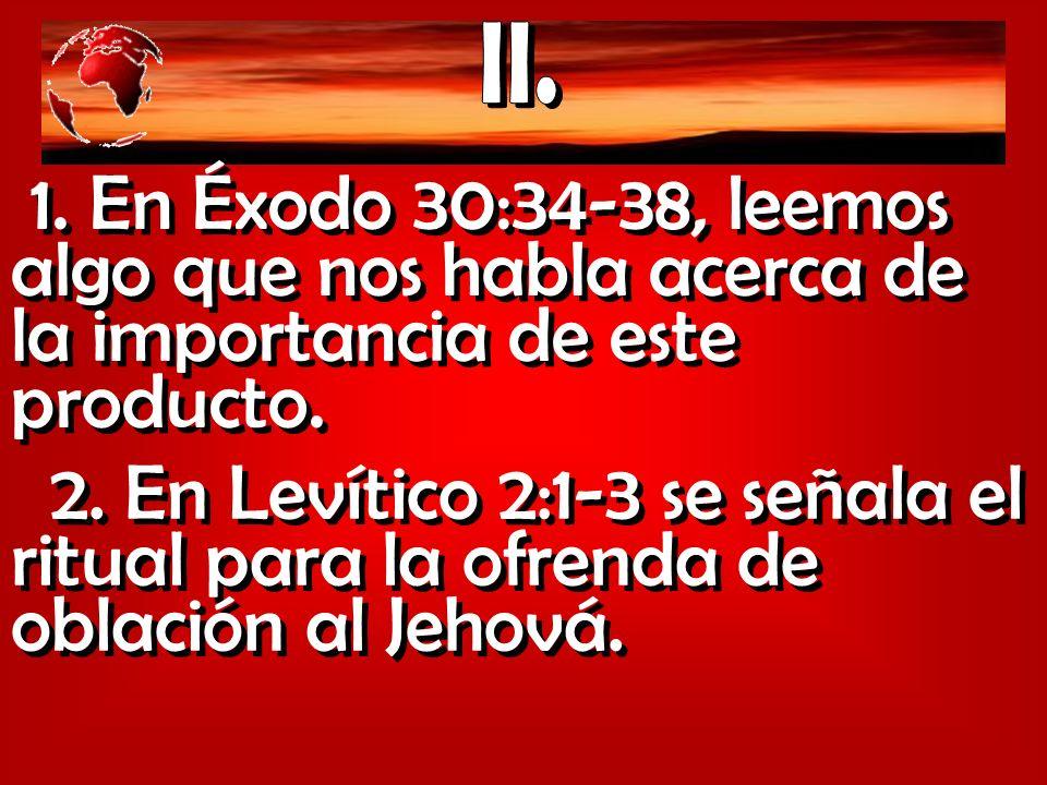 1. En Éxodo 30:34-38, leemos algo que nos habla acerca de la importancia de este producto. 2. En Levítico 2:1-3 se señala el ritual para la ofrenda de