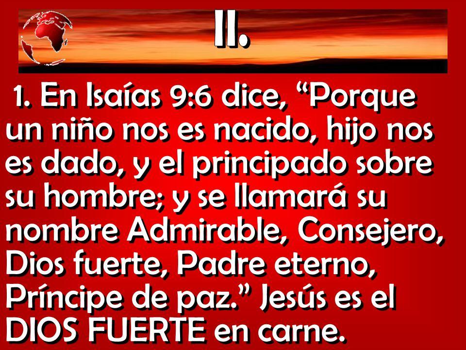 1. En Isaías 9:6 dice, Porque un niño nos es nacido, hijo nos es dado, y el principado sobre su hombre; y se llamará su nombre Admirable, Consejero, D