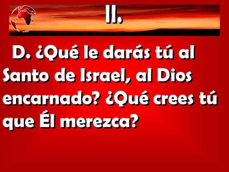 D. ¿Qué le darás tú al Santo de Israel, al Dios encarnado? ¿Qué crees tú que Él merezca?