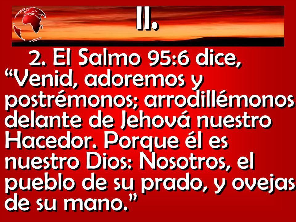 2. El Salmo 95:6 dice, Venid, adoremos y postrémonos; arrodillémonos delante de Jehová nuestro Hacedor. Porque él es nuestro Dios: Nosotros, el pueblo