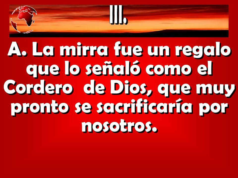 A. La mirra fue un regalo que lo señaló como el Cordero de Dios, que muy pronto se sacrificaría por nosotros.