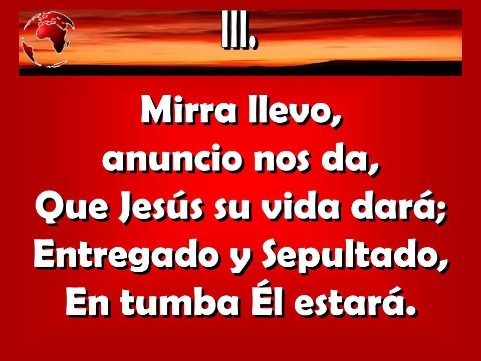 Mirra llevo, anuncio nos da, Que Jesús su vida dará; Entregado y Sepultado, En tumba Él estará. Mirra llevo, anuncio nos da, Que Jesús su vida dará; E