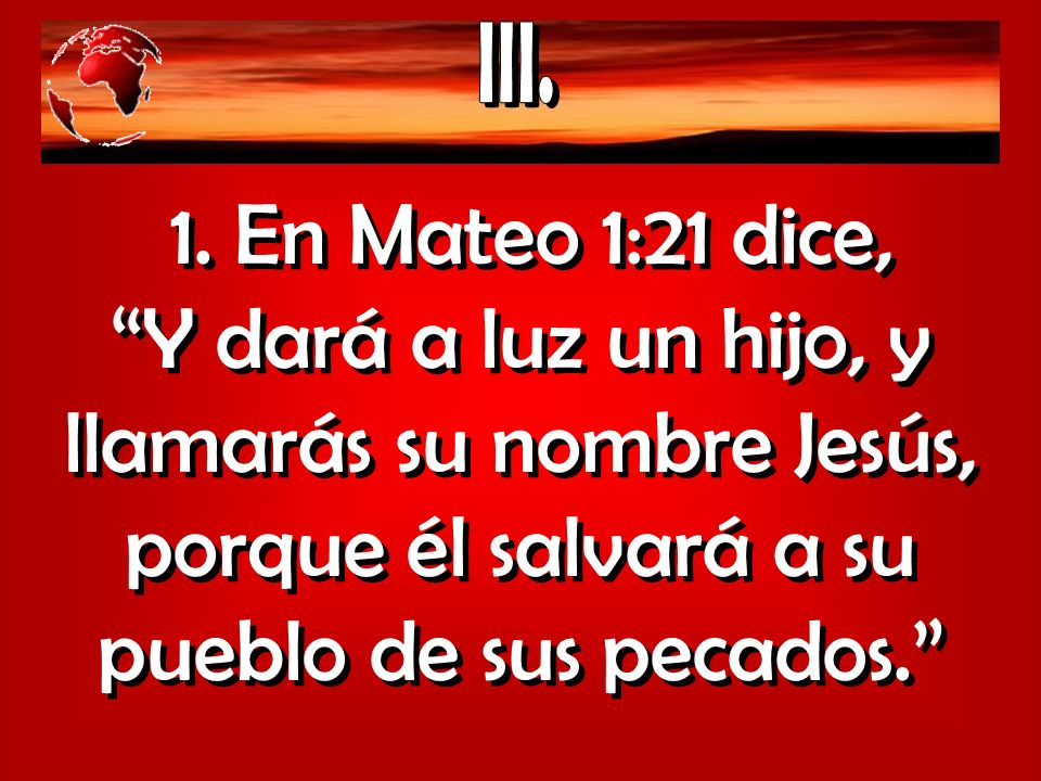 1. En Mateo 1:21 dice, Y dará a luz un hijo, y llamarás su nombre Jesús, porque él salvará a su pueblo de sus pecados.