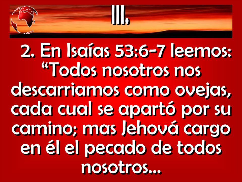 2. En Isaías 53:6-7 leemos: Todos nosotros nos descarriamos como ovejas, cada cual se apartó por su camino; mas Jehová cargo en él el pecado de todos