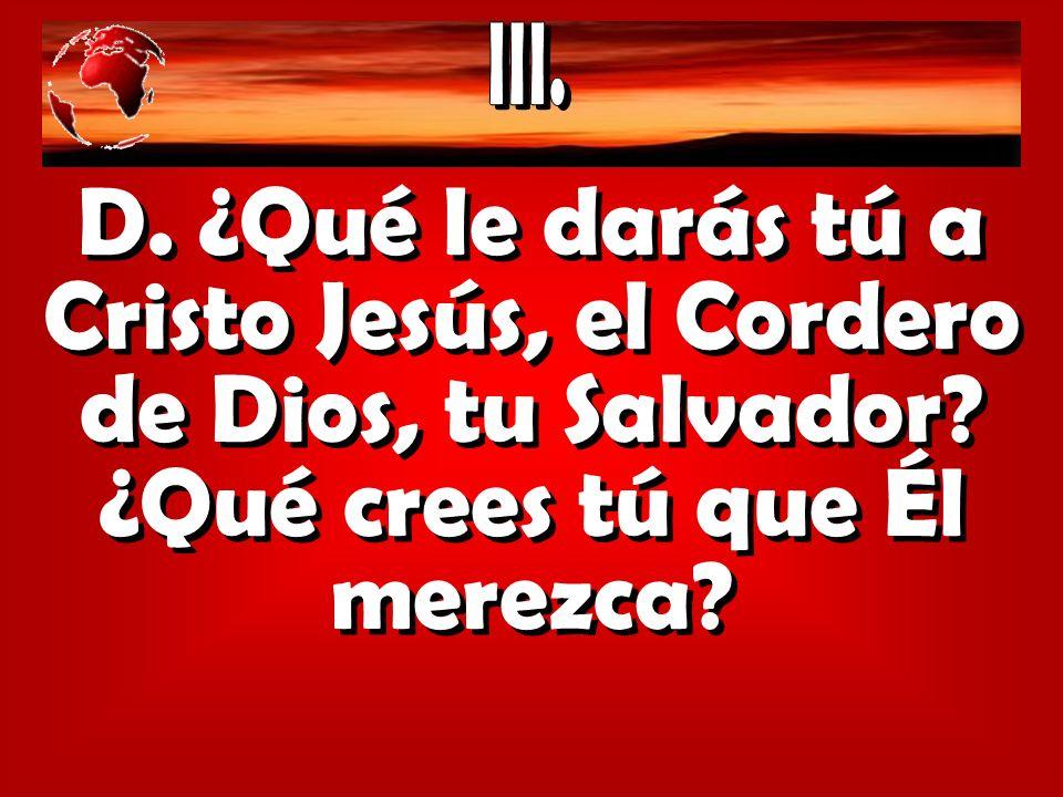 D. ¿Qué le darás tú a Cristo Jesús, el Cordero de Dios, tu Salvador? ¿Qué crees tú que Él merezca?