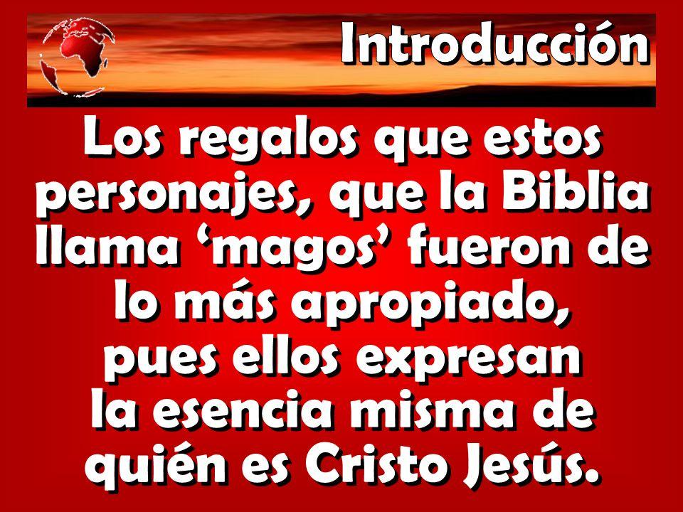 Los regalos que estos personajes, que la Biblia llama magos fueron de lo más apropiado, pues ellos expresan la esencia misma de quién es Cristo Jesús.