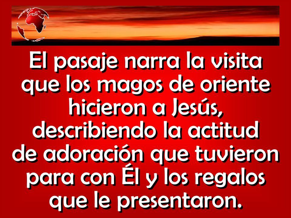 El pasaje narra la visita que los magos de oriente hicieron a Jesús, describiendo la actitud de adoración que tuvieron para con Él y los regalos que l