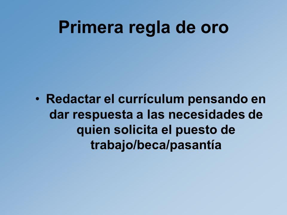 Primera regla de oro Redactar el currículum pensando en dar respuesta a las necesidades de quien solicita el puesto de trabajo/beca/pasantía
