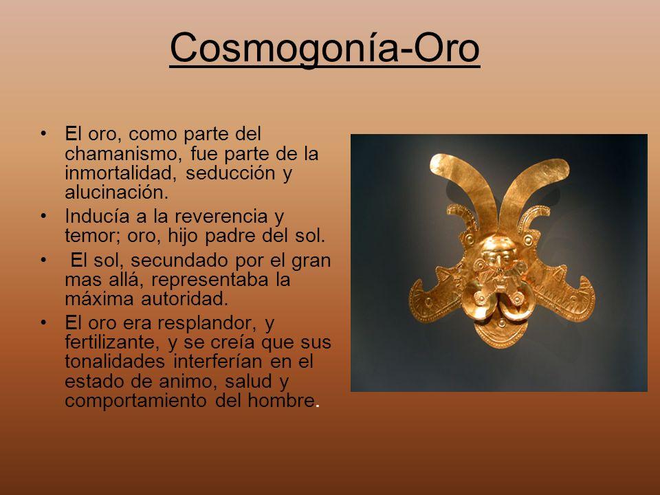 El oro, como parte del chamanismo, fue parte de la inmortalidad, seducción y alucinación. Inducía a la reverencia y temor; oro, hijo padre del sol. El