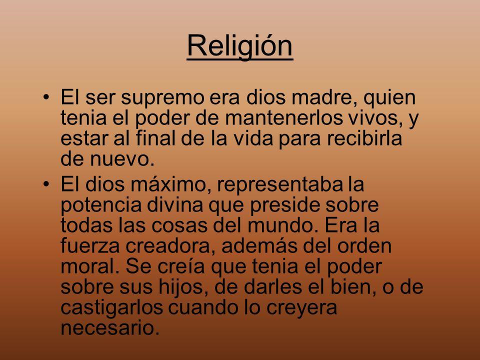 Religión El ser supremo era dios madre, quien tenia el poder de mantenerlos vivos, y estar al final de la vida para recibirla de nuevo. El dios máximo