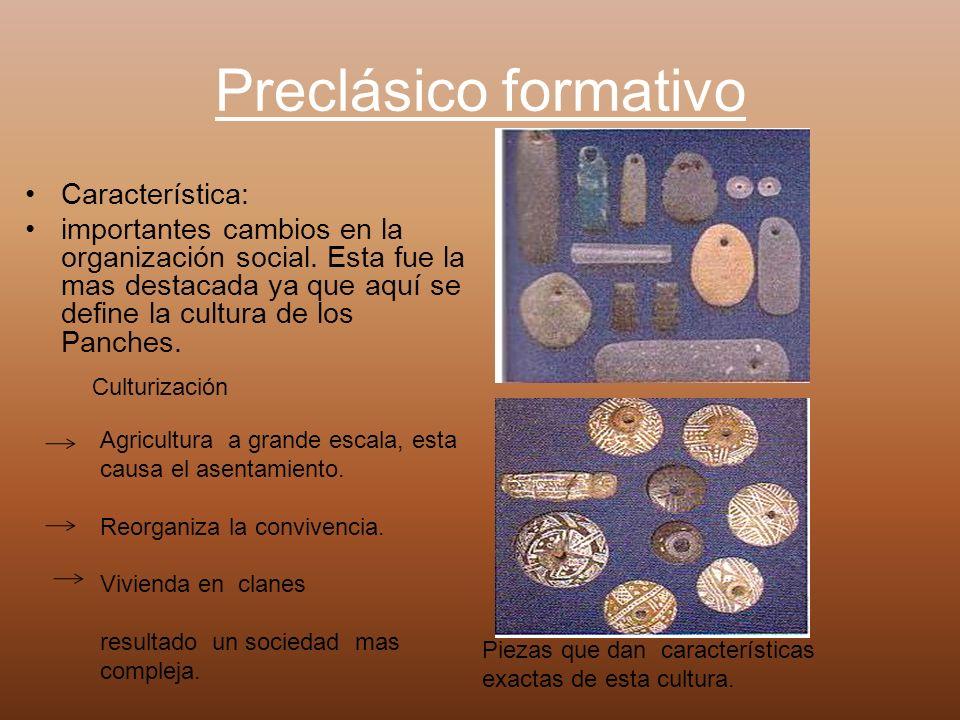 Preclásico formativo Característica: importantes cambios en la organización social. Esta fue la mas destacada ya que aquí se define la cultura de los
