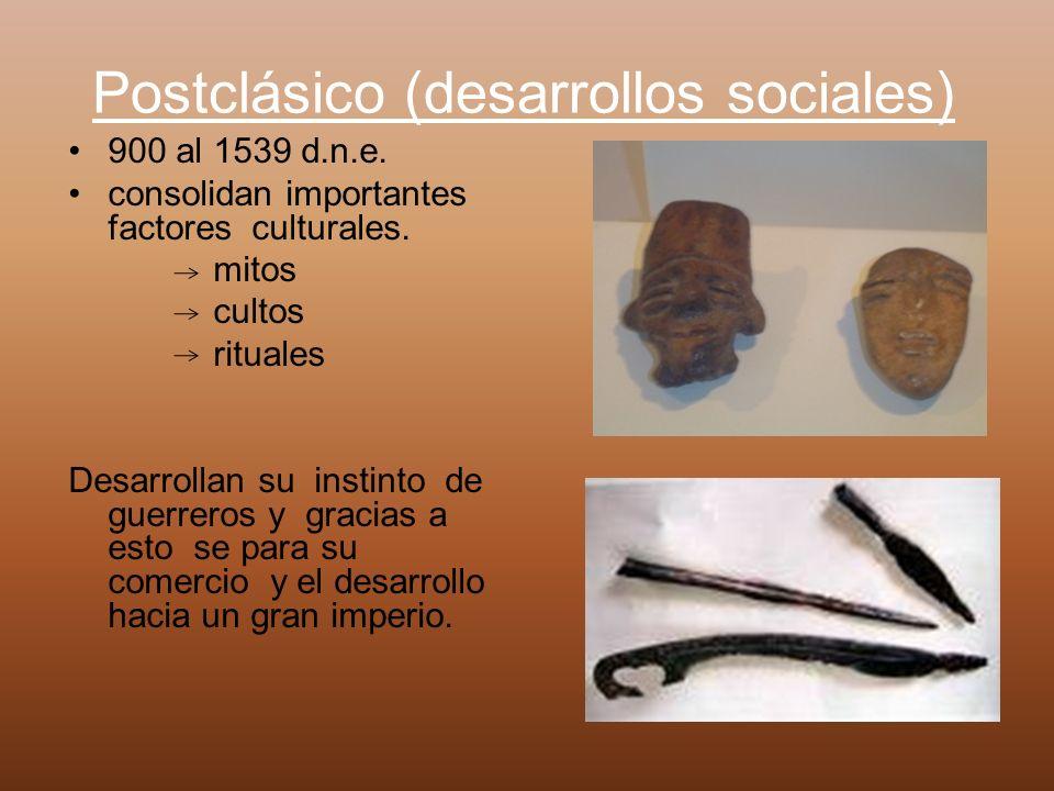 Postclásico (desarrollos sociales) 900 al 1539 d.n.e. consolidan importantes factores culturales. mitos cultos rituales Desarrollan su instinto de gue